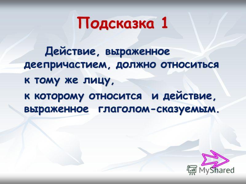 Подсказка 1 Действие, выраженное деепричастием, должно относиться Действие, выраженное деепричастием, должно относиться к тому же лицу, к тому же лицу, к которому относится и действие, выраженное глаголом-сказуемым. к которому относится и действие, в