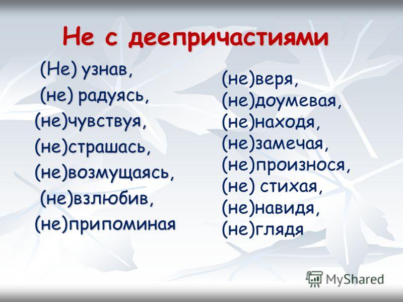 Не с деепричастиями Не с деепричастиями (Не) узнав, (не) радуясь, (не)чувствуя, (не)страшась, (не)возмущаясь, (не)взлюбив, (не)припоминая (не)веря, (не)доумевая, (не)находя, (не)замечая, (не)произнося, (не) стихая, (не)навидя, (не)глядя