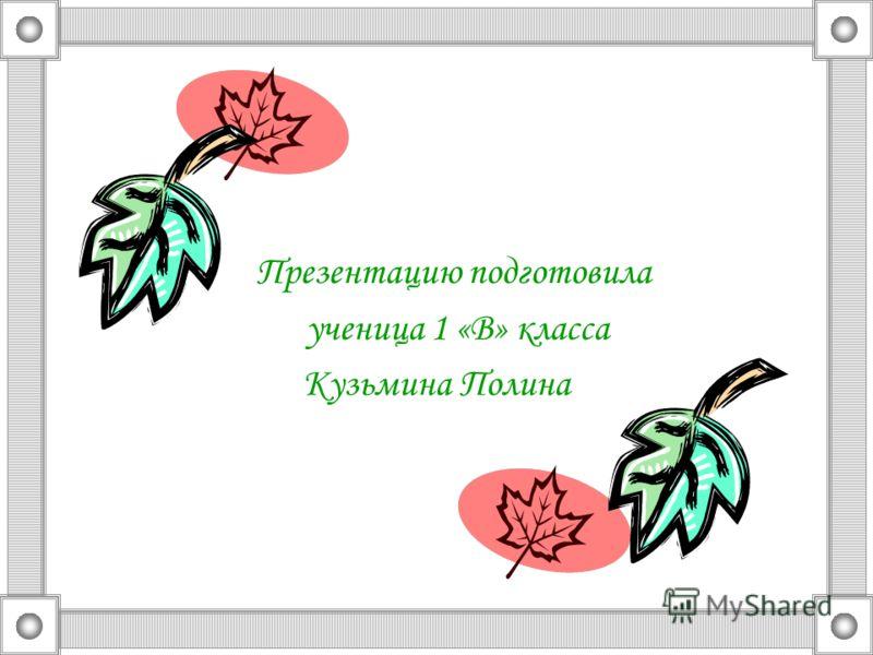 Презентацию подготовила ученица 1 «В» класса Кузьмина Полина