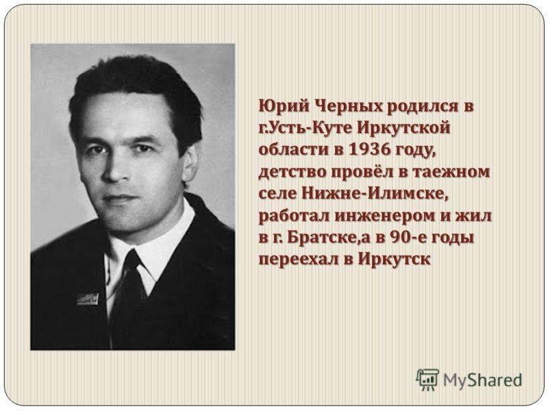 Юрий Черных родился в г. Усть - Куте Иркутской области в 1936 году, детство провёл в таежном селе Нижне - Илимске, работал инженером и жил в г. Братске, а в 90- е годы переехал в Иркутск