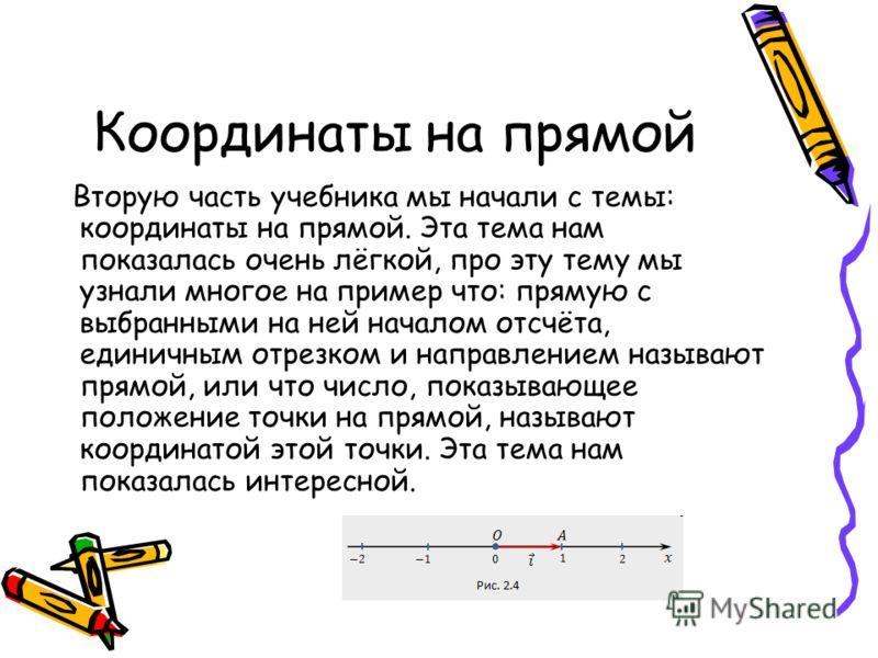 Координаты на прямой Вторую часть учебника мы начали с темы: координаты на прямой. Эта тема нам показалась очень лёгкой, про эту тему мы узнали многое на пример что: прямую с выбранными на ней началом отсчёта, единичным отрезком и направлением называ