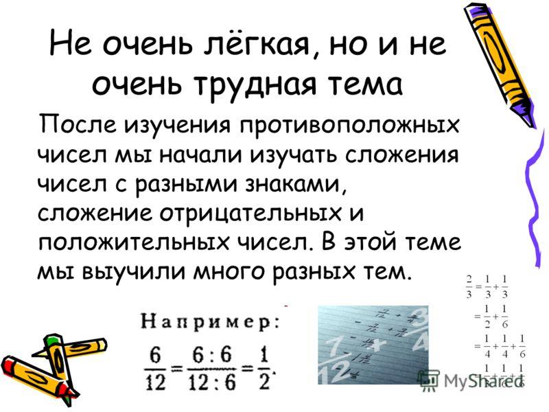Не очень лёгкая, но и не очень трудная тема После изучения противоположных чисел мы начали изучать сложения чисел с разными знаками, сложение отрицательных и положительных чисел. В этой теме мы выучили много разных тем.