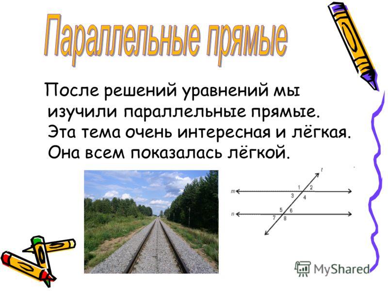 После решений уравнений мы изучили параллельные прямые. Эта тема очень интересная и лёгкая. Она всем показалась лёгкой.
