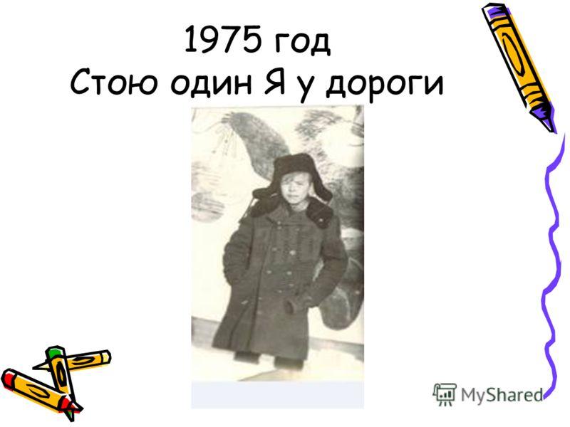 1975 год Стою один Я у дороги