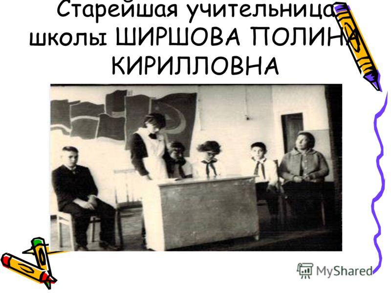 Старейшая учительница школы ШИРШОВА ПОЛИНА КИРИЛЛОВНА