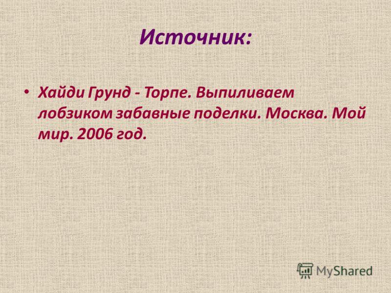 Источник: Хайди Грунд - Торпе. Выпиливаем лобзиком забавные поделки. Москва. Мой мир. 2006 год.