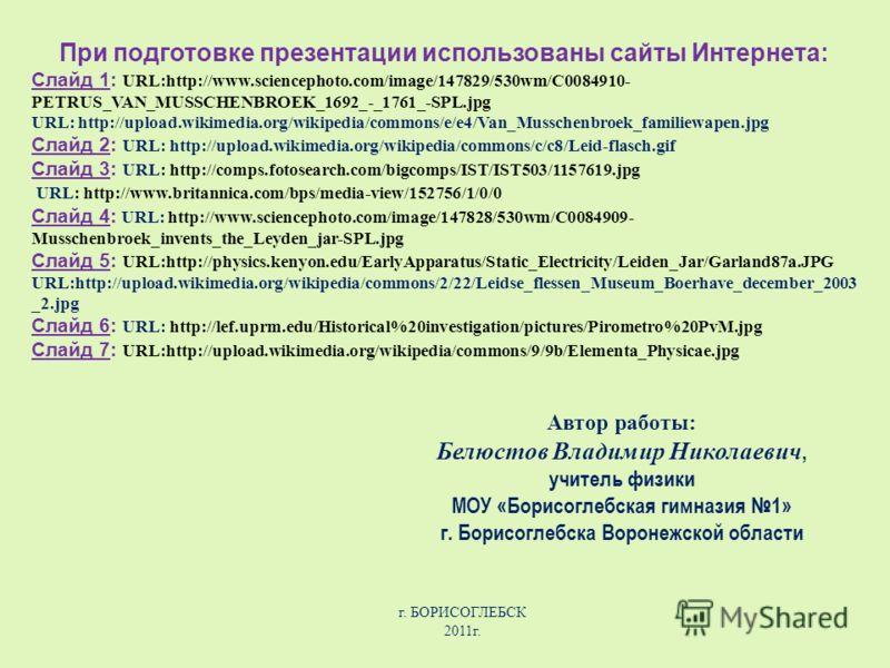 При подготовке презентации использованы сайты Интернета: Слайд 1: URL:http://www.sciencephoto.com/image/147829/530wm/C0084910- PETRUS_VAN_MUSSCHENBROEK_1692_-_1761_-SPL.jpg URL: http://upload.wikimedia.org/wikipedia/commons/e/e4/Van_Musschenbroek_fam