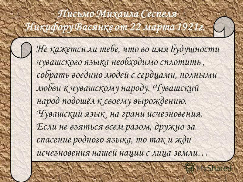 Письмо Михаила Сеспеля Не кажется ли тебе, что во имя будущности чувашского языка необходимо сплотить, собрать воедино людей с сердцами, полными любви к чувашскому народу. Чувашский народ подошёл к своему вырождению. Чувашский язык на грани исчезнове