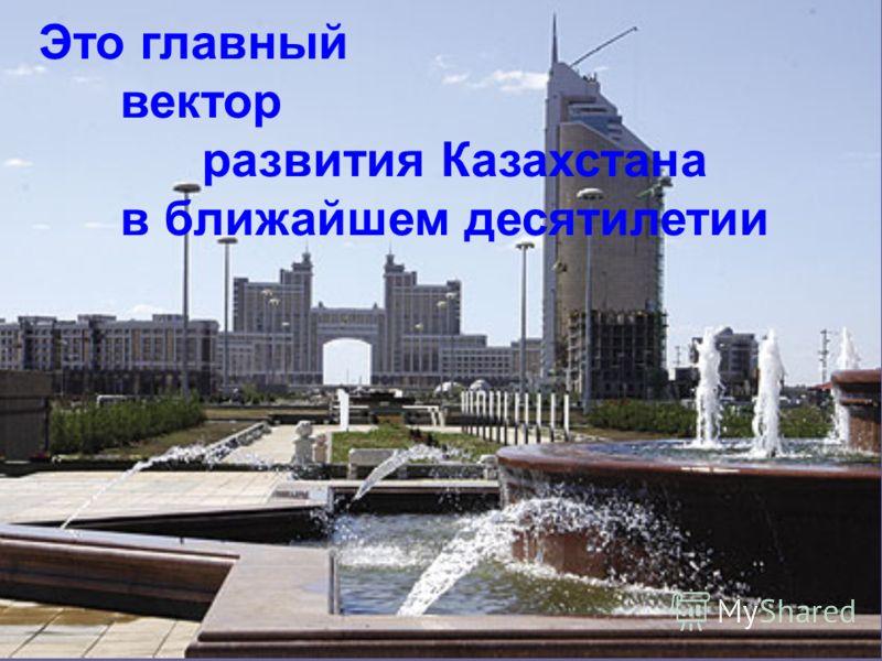 Это главный вектор развития Казахстана в ближайшем десятилетии