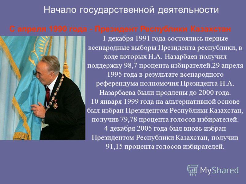 Начало государственной деятельности С апреля 1990 года - Президент Республики Казахстан 1 декабря 1991 года состоялись первые всенародные выборы Президента республики, в ходе которых Н.А. Назарбаев получил поддержку 98,7 процента избирателей.29 апрел
