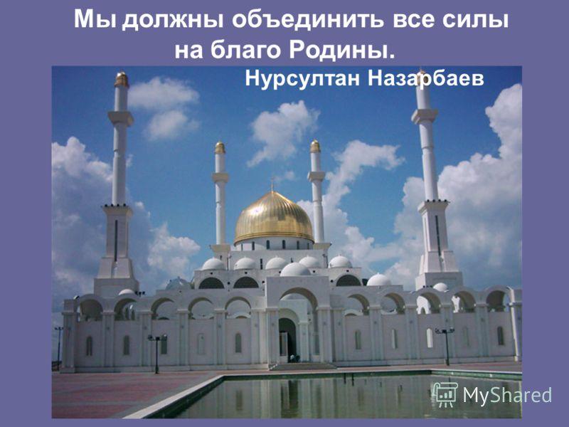 Мы должны объединить все силы на благо Родины. Нурсултан Назарбаев