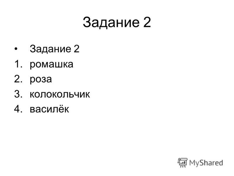 Задание 2 1.ромашка 2.роза 3.колокольчик 4.василёк