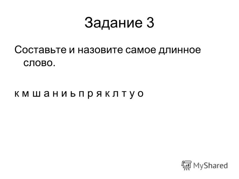 Задание 3 Составьте и назовите самое длинное слово. к м ш а н и ь п р я к л т у о