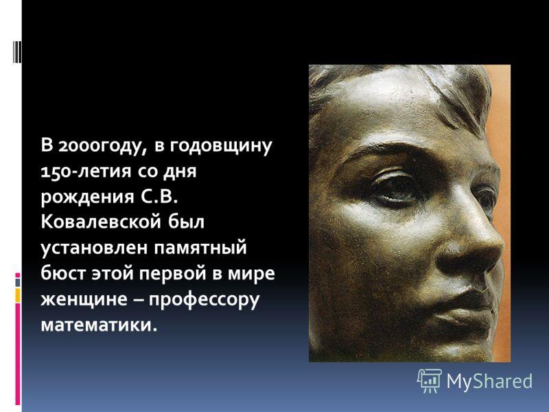 В 2000году, в годовщину 150-летия со дня рождения С.В. Ковалевской был установлен памятный бюст этой первой в мире женщине – профессору математики.