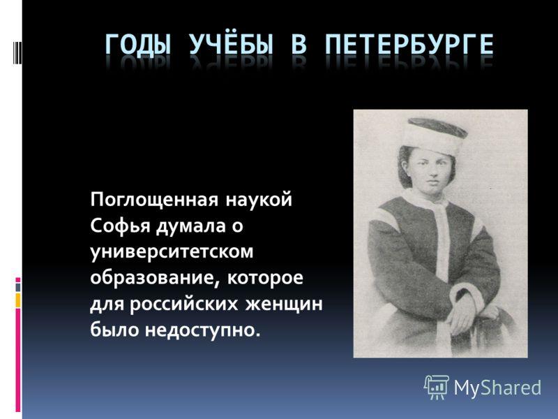 Поглощенная наукой Софья думала о университетском образование, которое для российских женщин было недоступно.
