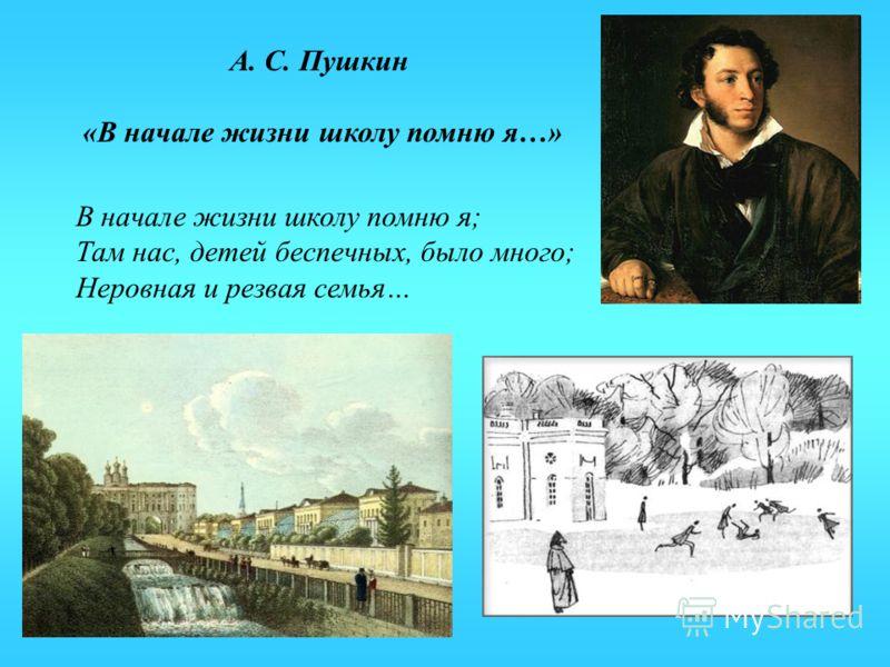 В начале жизни школу помню я; Там нас, детей беспечных, было много; Неровная и резвая семья… А. С. Пушкин «В начале жизни школу помню я…»