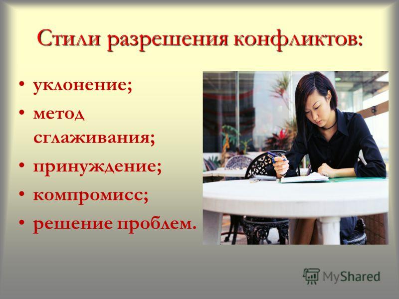 Стили разрешения конфликтов: уклонение; метод сглаживания; принуждение; компромисс; решение проблем.
