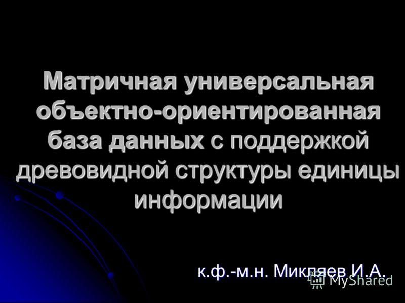 Матричная универсальная объектно-ориентированная база данных с поддержкой древовидной структуры единицы информации к.ф.-м.н. Микляев И.А.