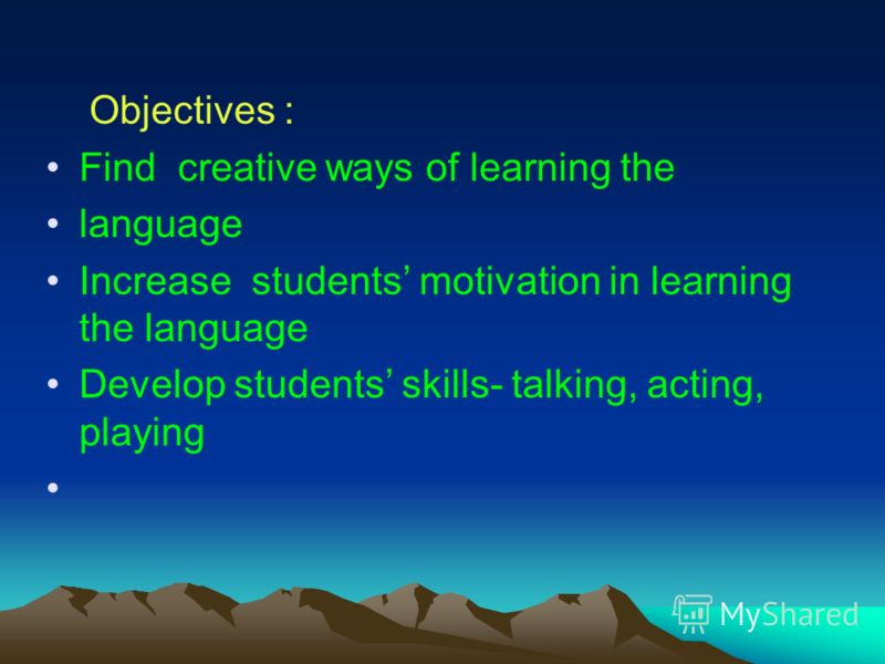 Objectives : Find creative ways of learning the language Increase students motivation in learning the language Develop students skills- talking, acting, playing