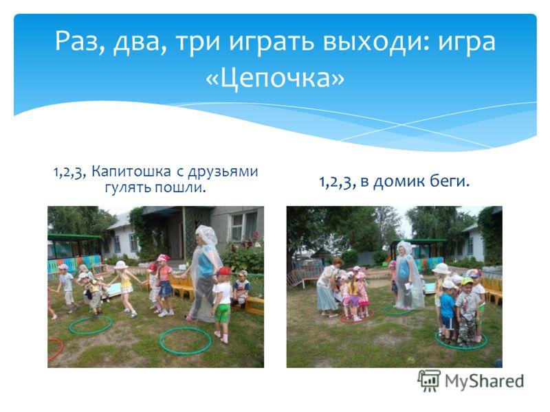 Раз, два, три играть выходи: игра «Цепочка» 1,2,3, Капитошка с друзьями гулять пошли. 1,2,3, в домик беги.