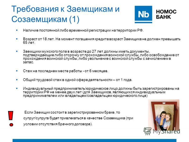 Требования к Заемщикам и Созаемщикам (1) Наличие постоянной либо временной регистрации на территории РФ. Возраст от 18 лет. На момент погашения кредита возраст Заемщика не должен превышать 65 лет. Заемщики мужского пола в возрасте до 27 лет должны им