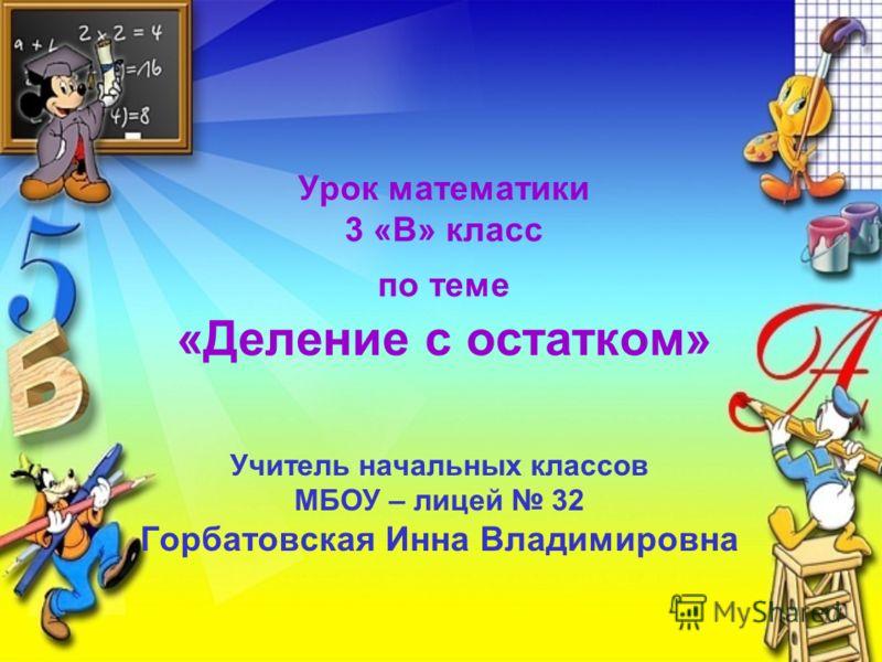 Урок математики 3 «В» класс по теме «Деление с остатком» Учитель начальных классов МБОУ – лицей 32 Горбатовская Инна Владимировна
