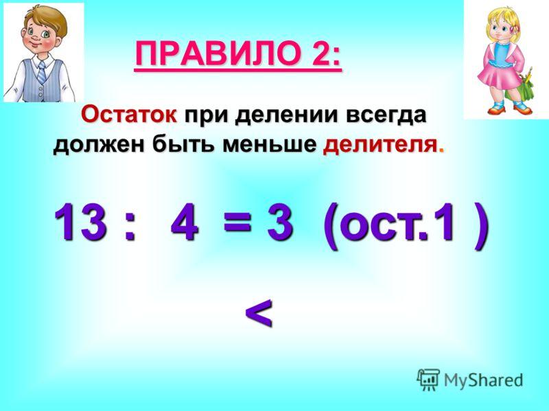 Остаток при делении всегда должен быть меньше делителя. Остаток при делении всегда должен быть меньше делителя. ПРАВИЛО 2: 13 : = 3 (ост. ) 41