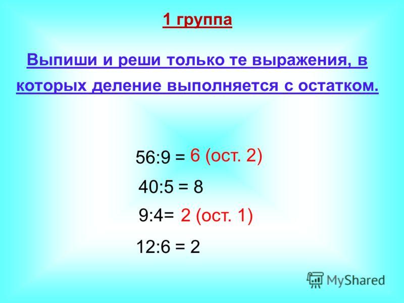 1 группа Выпиши и реши только те выражения, в которых деление выполняется с остатком. 56:9 = 40:5 = 9:4= 12:6 = 6 (ост. 2) 8 2 (ост. 1) 2