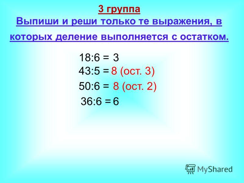 3 группа Выпиши и реши только те выражения, в которых деление выполняется с остатком. 18:6 = 43:5 = 50:6 = 36:6 = 3 8 (ост. 3) 6 8 (ост. 2)