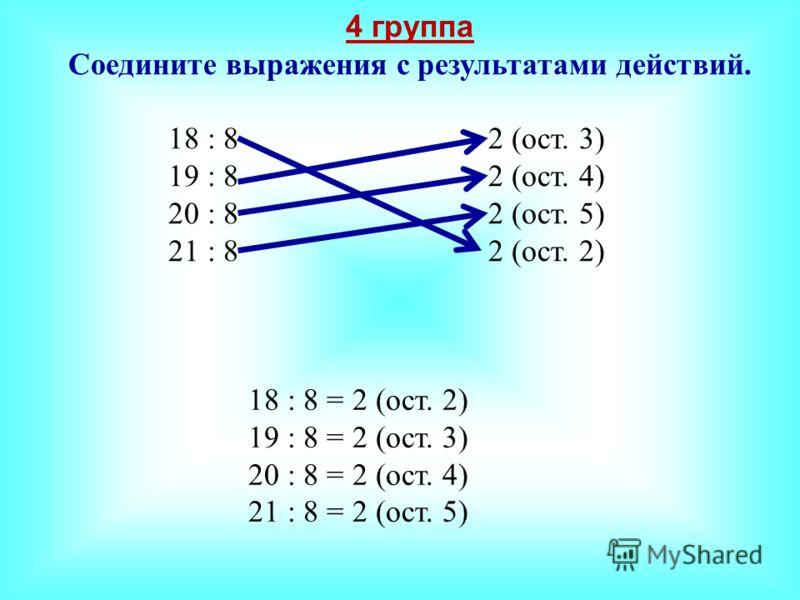 4 группа Соедините выражения с результатами действий. 18 : 8 2 (ост. 3) 19 : 8 2 (ост. 4) 20 : 82 (ост. 5) 21 : 8 2 (ост. 2) 18 : 8 = 2 (ост. 2) 19 : 8 = 2 (ост. 3) 20 : 8 = 2 (ост. 4) 21 : 8 = 2 (ост. 5)