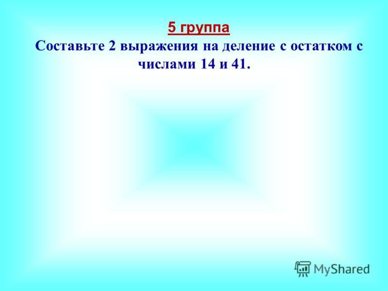 5 группа Составьте 2 выражения на деление с остатком с числами 14 и 41.