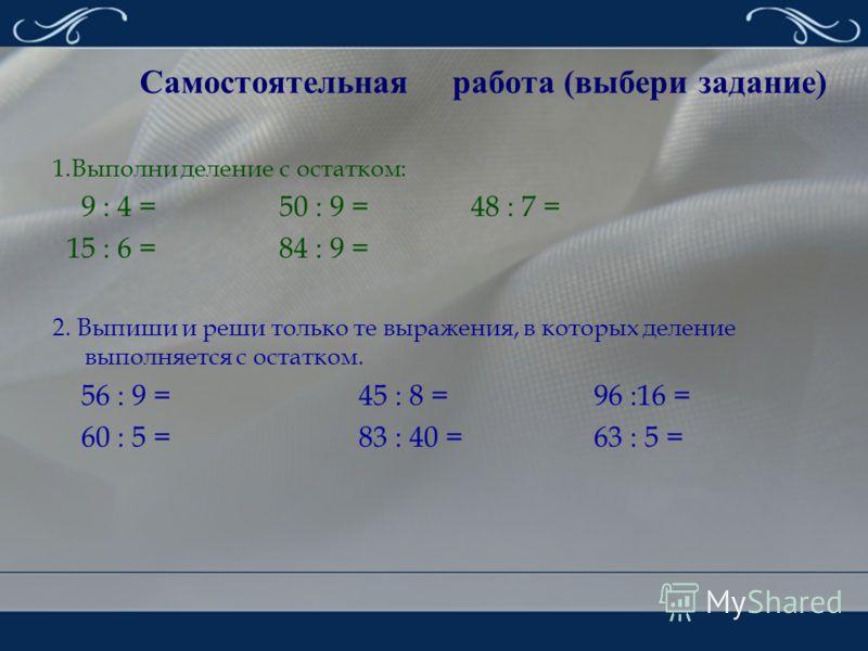 Самостоятельная работа (выбери задание) 1.Выполни деление с остатком: 9 : 4= 50 : 9 = 48 : 7 = 15 : 6 = 84 : 9 = 2. Выпиши и реши только те выражения, в которых деление выполняется с остатком. 56 : 9 = 45 : 8 = 96 :16 = 60 : 5 = 83 : 40 = 63 : 5 =