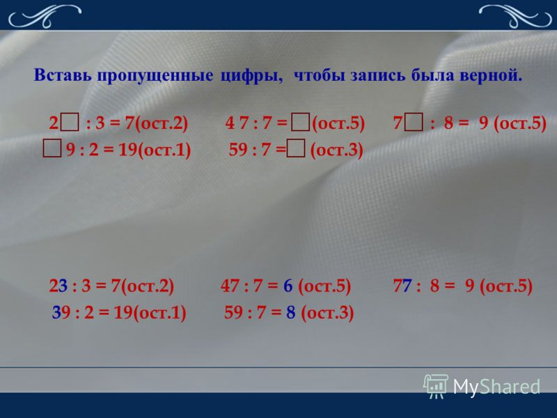 Вставь пропущенные цифры, чтобы запись была верной. 2 : 3 = 7(ост.2) 4 7 : 7 = (ост.5) 7 : 8 = 9 (ост.5) 9 : 2 = 19(ост.1) 59 : 7 = (ост.3) 23 : 3 = 7(ост.2) 47 : 7 = 6 (ост.5) 77 : 8 = 9 (ост.5) 39 : 2 = 19(ост.1) 59 : 7 = 8 (ост.3)