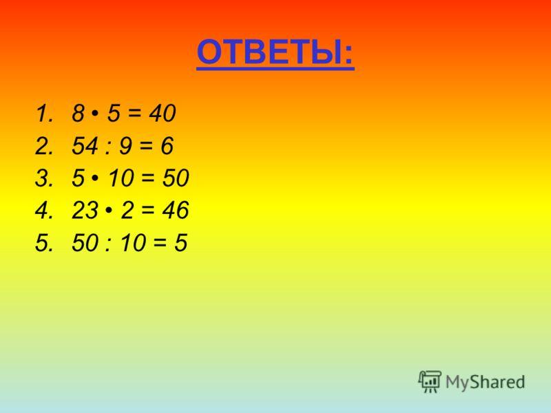 ОТВЕТЫ: 1.8 5 = 40 2.54 : 9 = 6 3.5 10 = 50 4.23 2 = 46 5.50 : 10 = 5