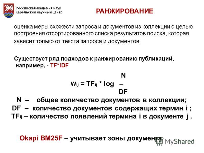 Российская академия наук Карельский научный центр РАНЖИРОВАНИЕ Существует ряд подходов к ранжированию публикаций, например, - TF*IDF N W ij = TF ij * log – DF N – общее количество документов в коллекции; DF – количество документов содержащих термин i