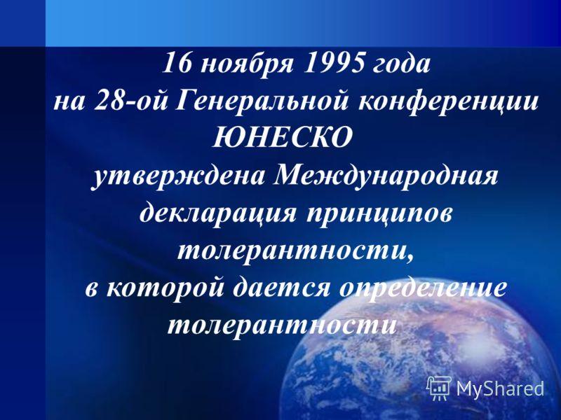 16 ноября 1995 года на 28-ой Генеральной конференции ЮНЕСКО утверждена Международная декларация принципов толерантности, в которой дается определение толерантности