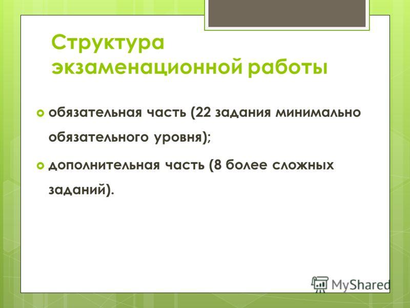 Структура экзаменационной работы обязательная часть (22 задания минимально обязательного уровня); дополнительная часть (8 более сложных заданий).