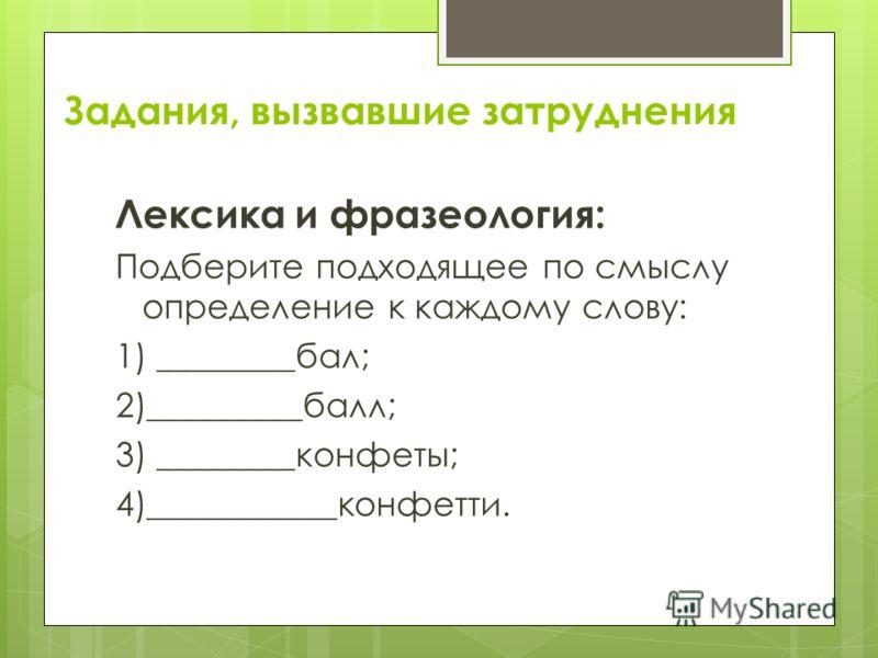 Задания, вызвавшие затруднения Лексика и фразеология: Подберите подходящее по смыслу определение к каждому слову: 1) ________бал; 2)_________балл; 3) ________конфеты; 4)___________конфетти.