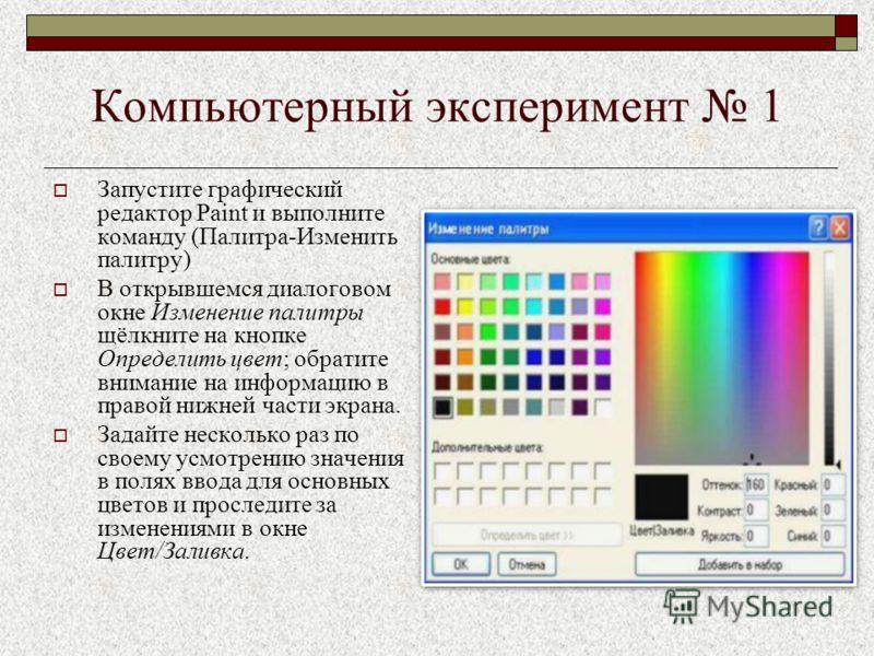 Компьютерный эксперимент 1 Запустите графический редактор Paint и выполните команду (Палитра-Изменить палитру) В открывшемся диалоговом окне Изменение палитры щёлкните на кнопке Определить цвет; обратите внимание на информацию в правой нижней части э