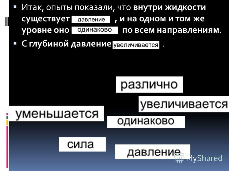 Итак, опыты показали, что внутри жидкости существует …………, и на одном и том же уровне оно ……………. по всем направлениям. С глубиной давление ……………..