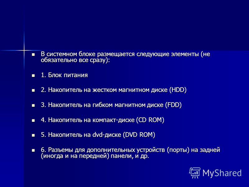 В системном блоке размещается следующие элементы (не обязательно все сразу): В системном блоке размещается следующие элементы (не обязательно все сразу): 1. Блок питания 1. Блок питания 2. Накопитель на жестком магнитном диске (HDD) 2. Накопитель на