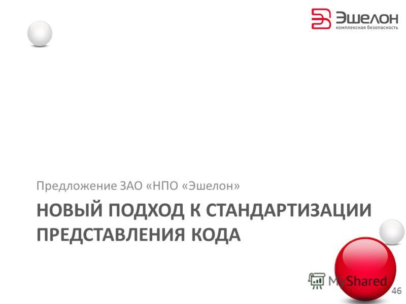 НОВЫЙ ПОДХОД К СТАНДАРТИЗАЦИИ ПРЕДСТАВЛЕНИЯ КОДА Предложение ЗАО «НПО «Эшелон» 46