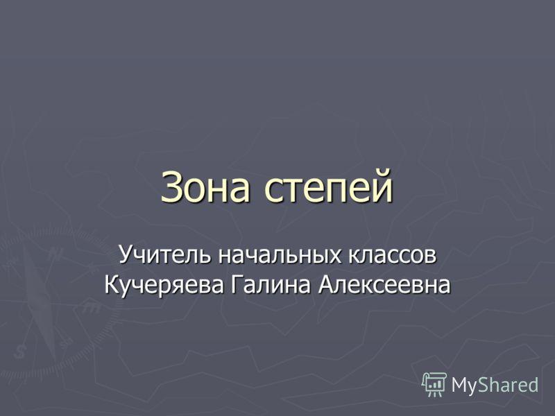 Зона степей Учитель начальных классов Кучеряева Галина Алексеевна