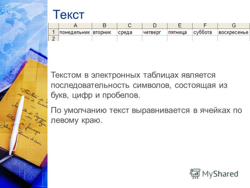 Текст Текстом в электронных таблицах является последовательность символов, состоящая из букв, цифр и пробелов. По умолчанию текст выравнивается в ячейках по левому краю.