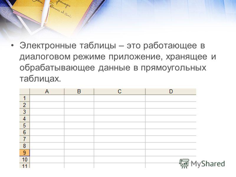 Электронные таблицы – это работающее в диалоговом режиме приложение, хранящее и обрабатывающее данные в прямоугольных таблицах.