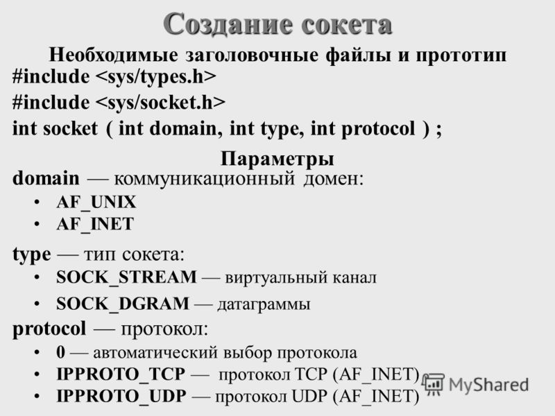 Создание сокета #include int socket ( int domain, int type, int protocol ) ; domain коммуникационный домен: AF_UNIX AF_INET type тип сокета: SOCK_STREAM виртуальный канал SOCK_DGRAM датаграммы protocol протокол: 0 автоматический выбор протокола IPPRO