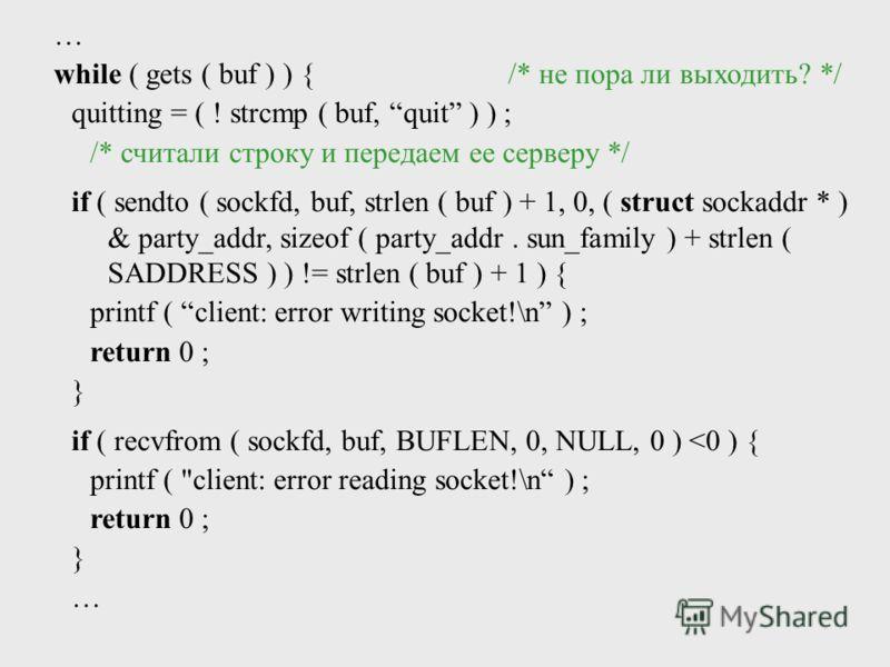 while ( gets ( buf ) ) {/* не пора ли выходить? */ quitting = ( ! strcmp ( buf, quit ) ) ; /* считали строку и передаем ее серверу */ if ( sendto ( sockfd, buf, strlen ( buf ) + 1, 0, ( struct sockaddr * ) & party_addr, sizeof ( party_addr. sun_famil