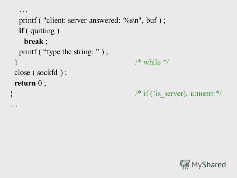 printf ( client: server answered: %s\n, buf ) ; if ( quitting ) break ; printf ( type the string: ) ; }/* while */ close ( sockfd ) ; return 0 ; }/* if (!is_server), клиент */ …