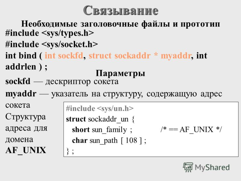 Связывание #include int bind ( int sockfd, struct sockaddr * myaddr, int addrlen ) ; sockfd дескриптор сокета myaddr указатель на структуру, содержащую адрес сокета #include struct sockaddr_un { short sun_family ;/* == AF_UNIX */ char sun_path [ 108