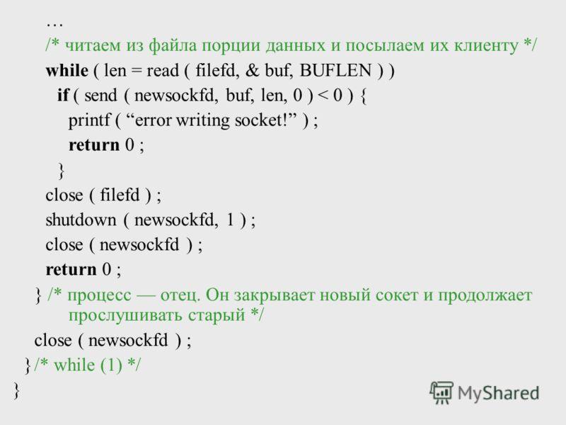 /* читаем из файла порции данных и посылаем их клиенту */ while ( len = read ( filefd, & buf, BUFLEN ) ) if ( send ( newsockfd, buf, len, 0 ) < 0 ) { printf ( error writing socket! ) ; return 0 ; } close ( filefd ) ; shutdown ( newsockfd, 1 ) ; close